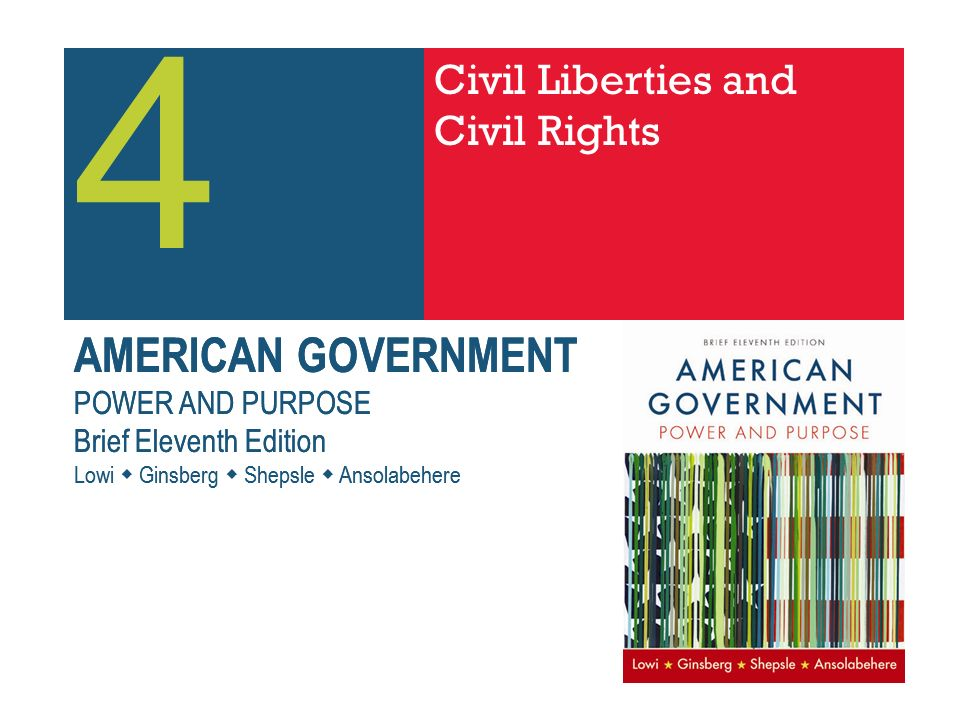 AMERICAN GOVERNMENT POWER AND PURPOSE Brief Eleventh Edition Lowi Ginsberg Shepsle Ansolabehere AMERICAN GOVERNMENT POWER AND PURPOSE Brief Eleventh Edition Lowi Ginsberg Shepsle Ansolabehere 4 Civil Liberties and Civil Rights
