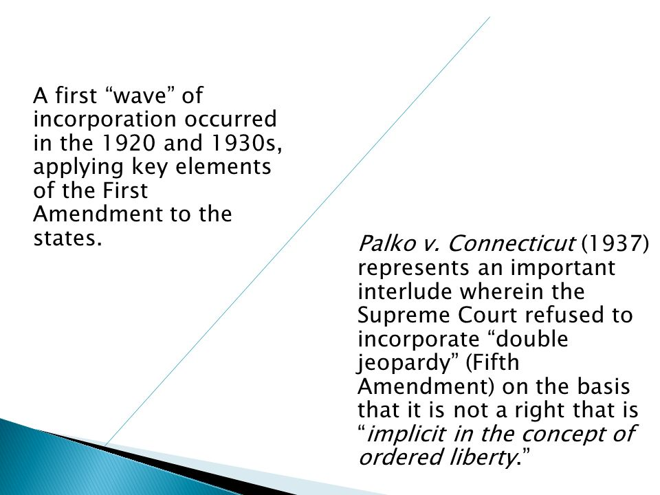 A first wave of incorporation occurred in the 1920 and 1930s, applying key elements of the First Amendment to the states. Palko v. Connecticut (1937)