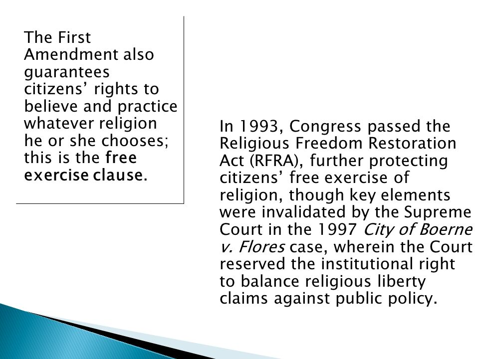 The First Amendment also guarantees citizens rights to believe and practice whatever religion he or she chooses; this is the free exercise clause.
