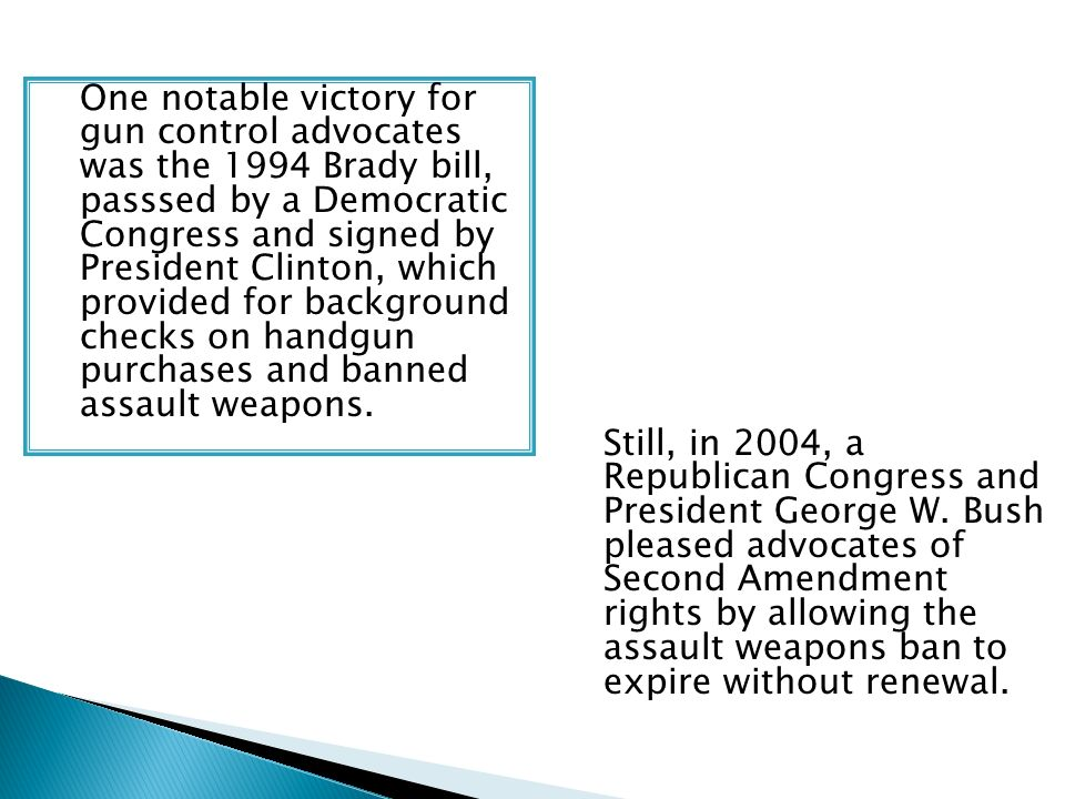 One notable victory for gun control advocates was the 1994 Brady bill, passsed by a Democratic Congress and signed by President Clinton, which provide