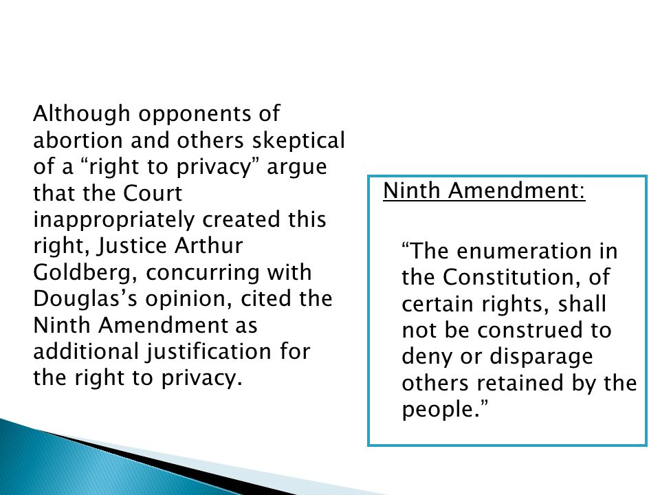 Although opponents of abortion and others skeptical of a right to privacy argue that the Court inappropriately created this right, Justice Arthur Goldberg, concurring with Douglass opinion, cited the Ninth Amendment as additional justification for the right to privacy.