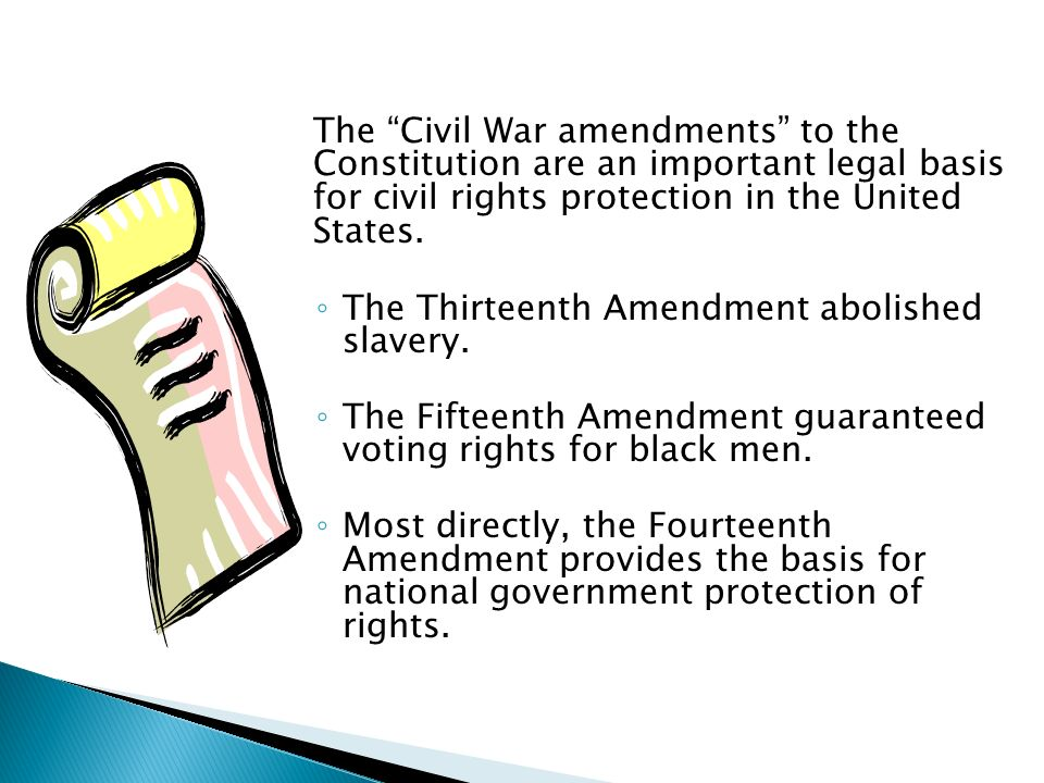 The Civil War amendments to the Constitution are an important legal basis for civil rights protection in the United States.