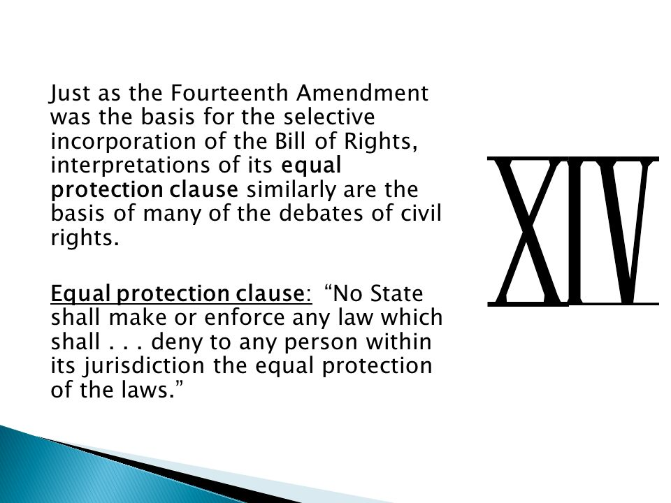 Just as the Fourteenth Amendment was the basis for the selective incorporation of the Bill of Rights, interpretations of its equal protection clause similarly are the basis of many of the debates of civil rights.