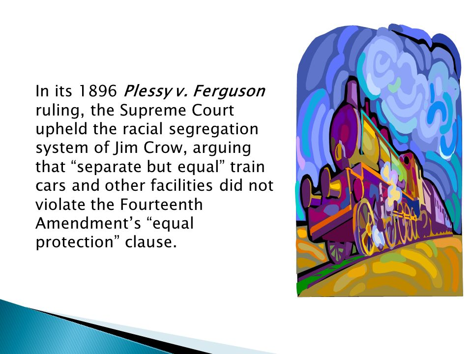 In its 1896 Plessy v. Ferguson ruling, the Supreme Court upheld the racial segregation system of Jim Crow, arguing that separate but equal train cars