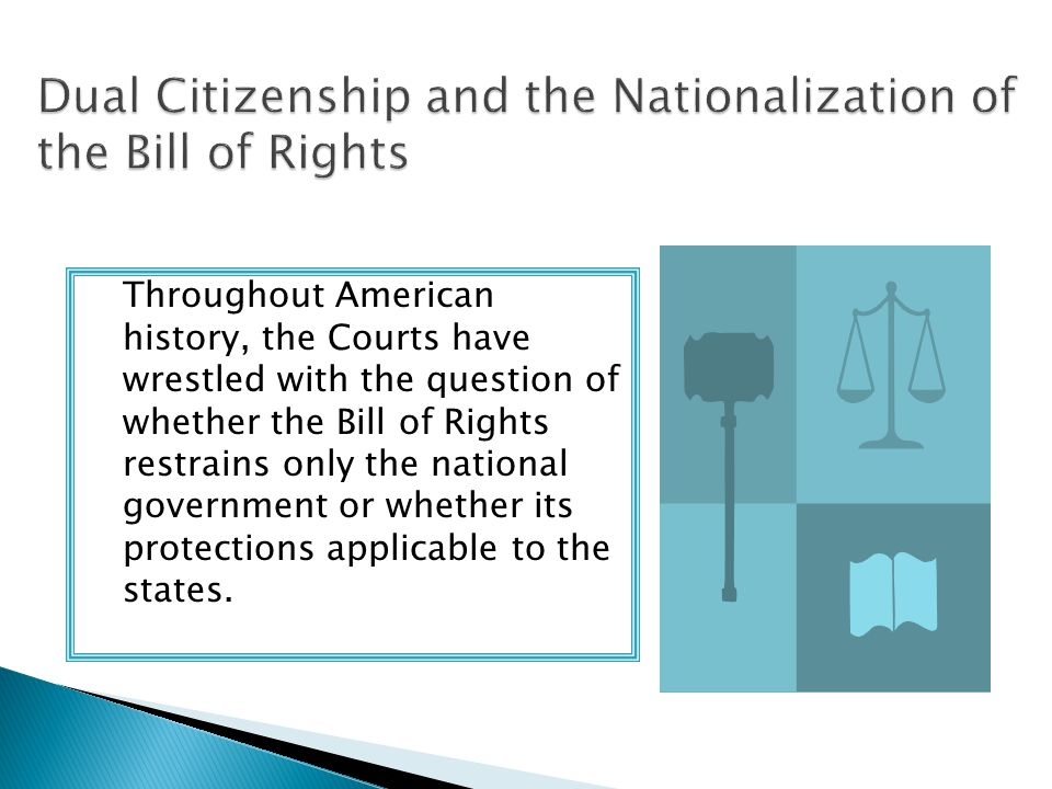 Throughout American history, the Courts have wrestled with the question of whether the Bill of Rights restrains only the national government or whether its protections applicable to the states.