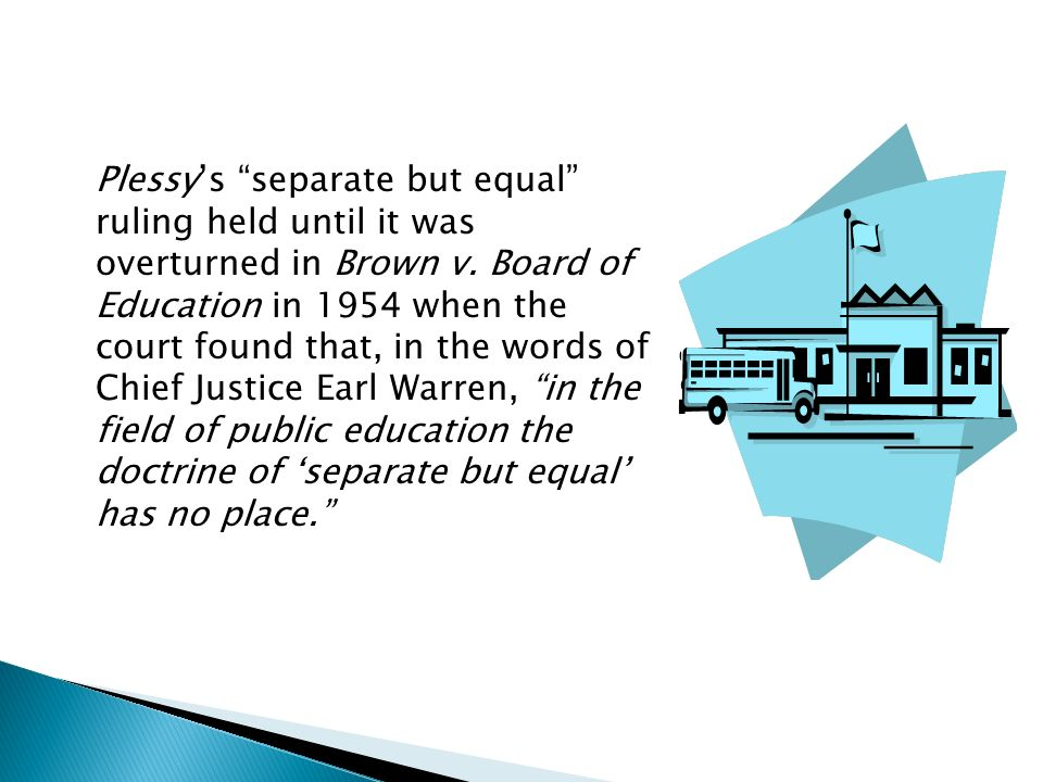Plessys separate but equal ruling held until it was overturned in Brown v.