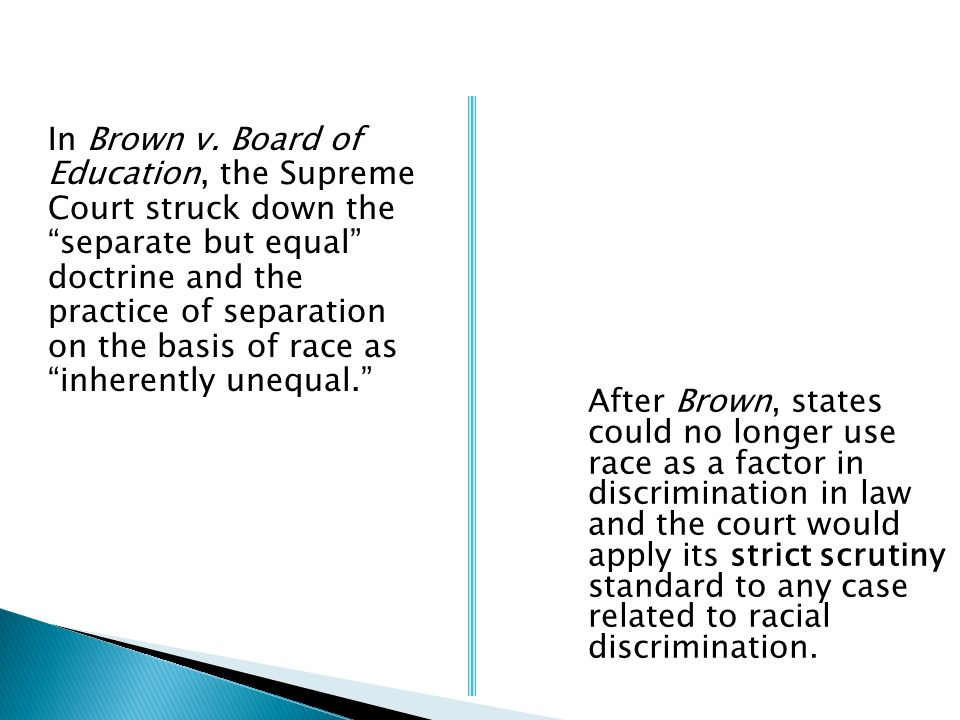 In Brown v. Board of Education, the Supreme Court struck down the separate but equal doctrine and the practice of separation on the basis of race as i