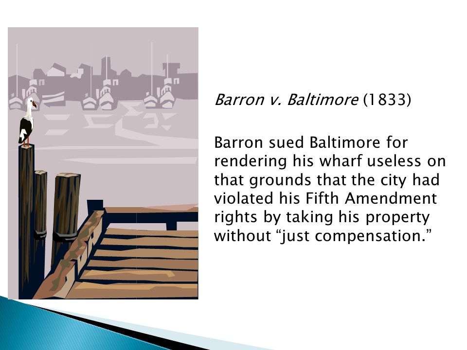 Barron v. Baltimore (1833) Barron sued Baltimore for rendering his wharf useless on that grounds that the city had violated his Fifth Amendment rights