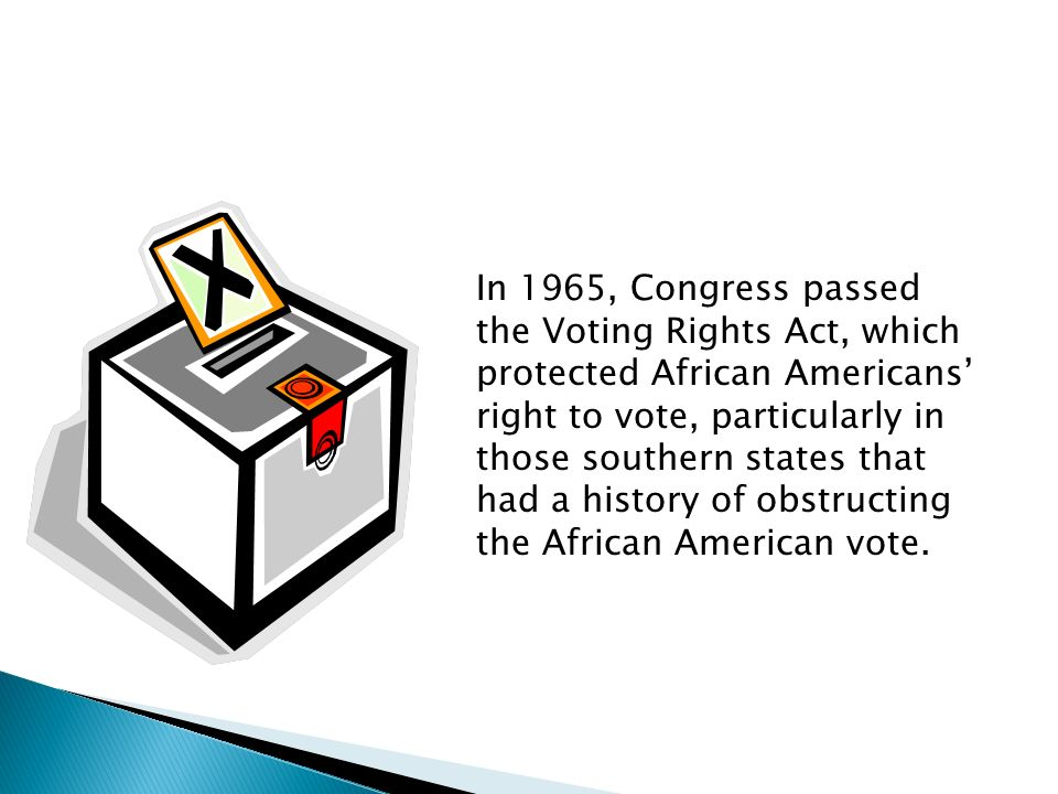 In 1965, Congress passed the Voting Rights Act, which protected African Americans right to vote, particularly in those southern states that had a history of obstructing the African American vote.