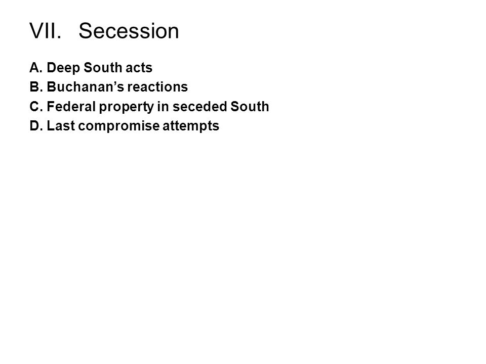 VII. Secession A. Deep South acts B. Buchanans reactions C. Federal property in seceded South D. Last compromise attempts