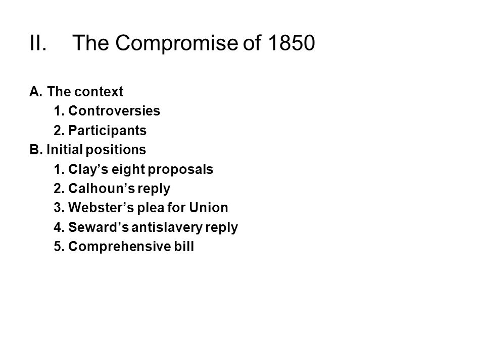 II.The Compromise of 1850 A. The context 1. Controversies 2. Participants B. Initial positions 1. Clays eight proposals 2. Calhouns reply 3. Websters