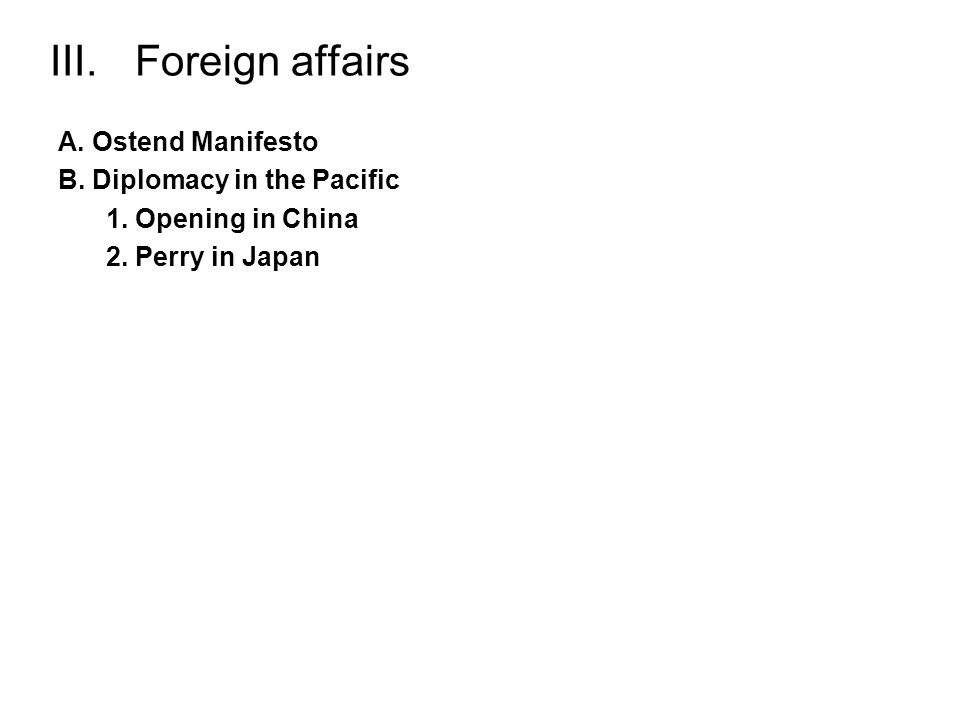 III.Foreign affairs A. Ostend Manifesto B. Diplomacy in the Pacific 1. Opening in China 2. Perry in Japan