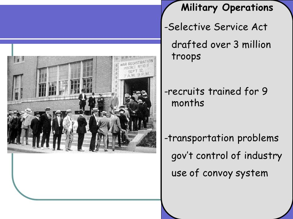 Military Operations -Selective Service Act drafted over 3 million troops -recruits trained for 9 months -transportation problems govt control of industry use of convoy system
