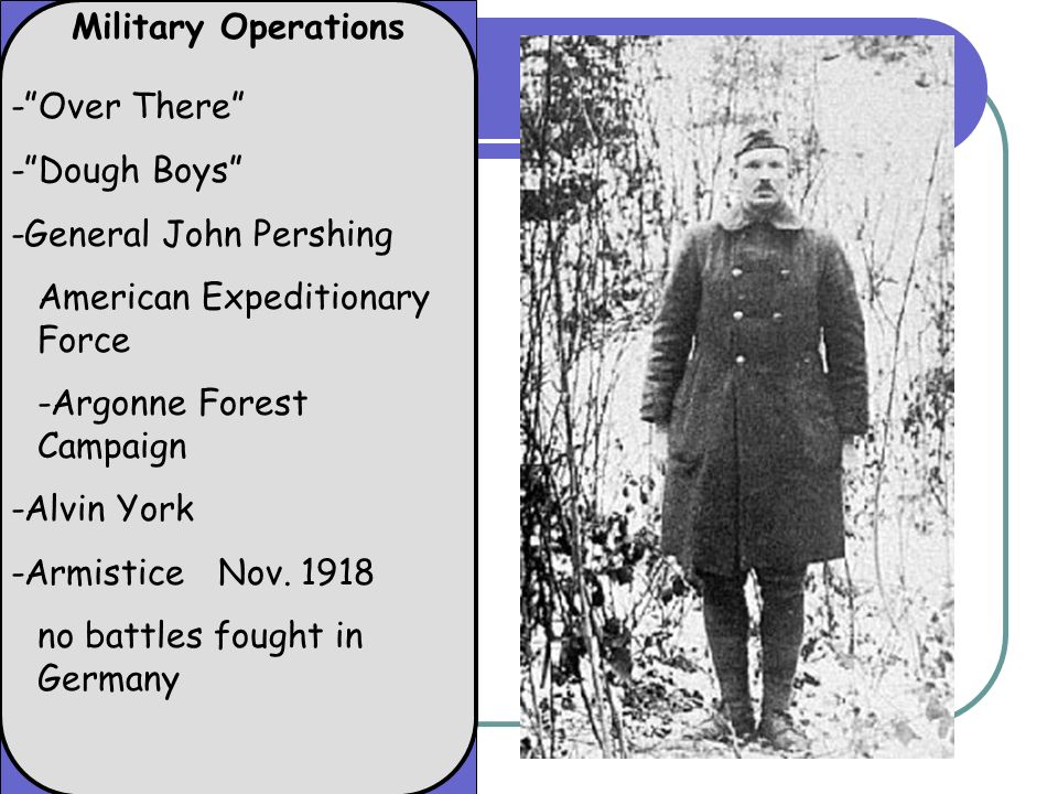 Military Operations -Over There -Dough Boys -General John Pershing American Expeditionary Force -Argonne Forest Campaign -Alvin York -Armistice Nov. 1