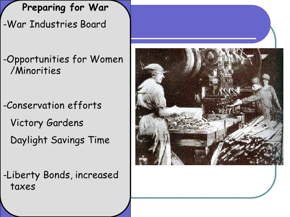 Preparing for War -War Industries Board -Opportunities for Women /Minorities -Conservation efforts Victory Gardens Daylight Savings Time -Liberty Bond