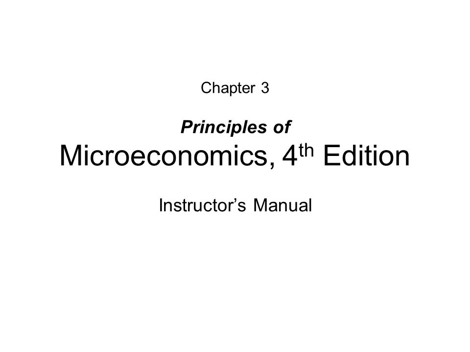 Chapter 3 Principles of Microeconomics, 4 th Edition Instructors Manual