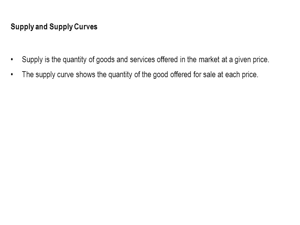 Supply and Supply Curves Supply is the quantity of goods and services offered in the market at a given price. The supply curve shows the quantity of t