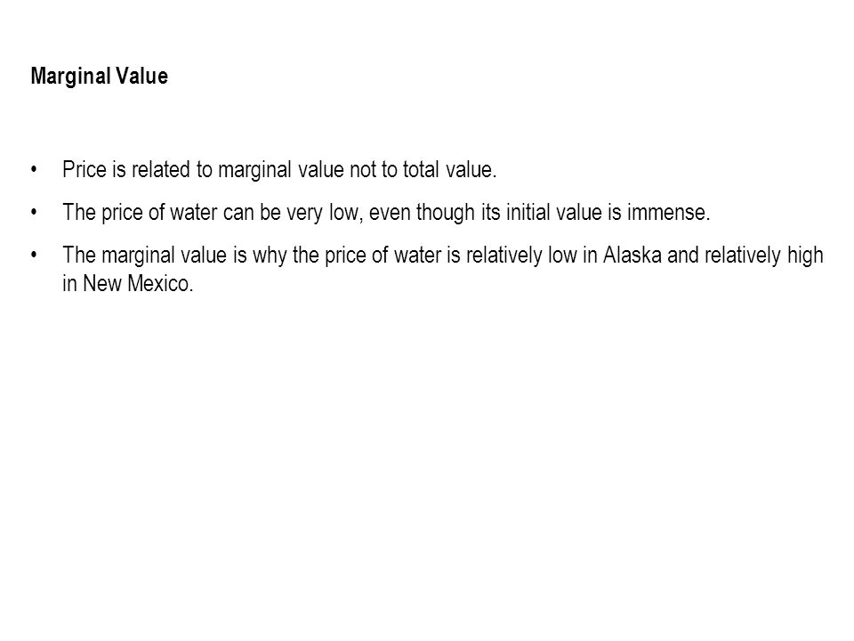 Marginal Value Price is related to marginal value not to total value. The price of water can be very low, even though its initial value is immense. Th