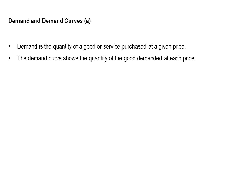 Demand and Demand Curves (a) Demand is the quantity of a good or service purchased at a given price. The demand curve shows the quantity of the good d