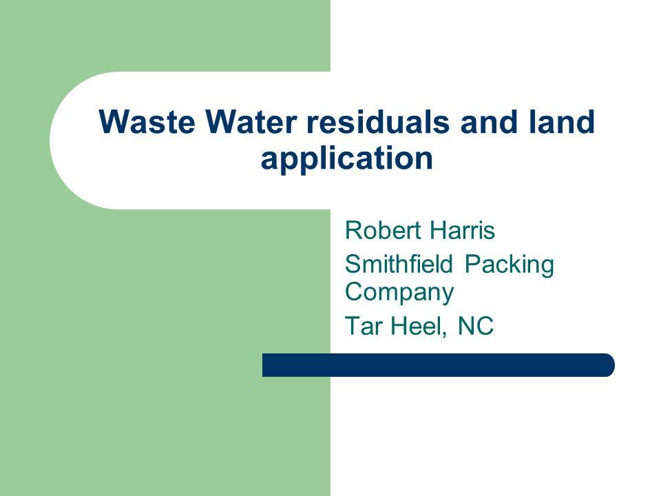Waste Water residuals and land application Robert Harris Smithfield Packing Company Tar Heel, NC