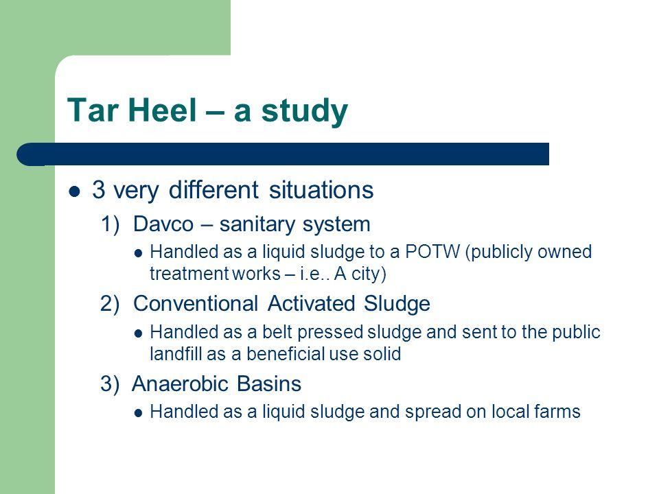 Tar Heel – a study 3 very different situations 1) Davco – sanitary system Handled as a liquid sludge to a POTW (publicly owned treatment works – i.e..