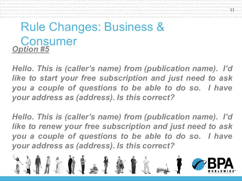 11 Rule Changes: Business & Consumer Option #5 Hello. This is (callers name) from (publication name). Id like to start your free subscription and just