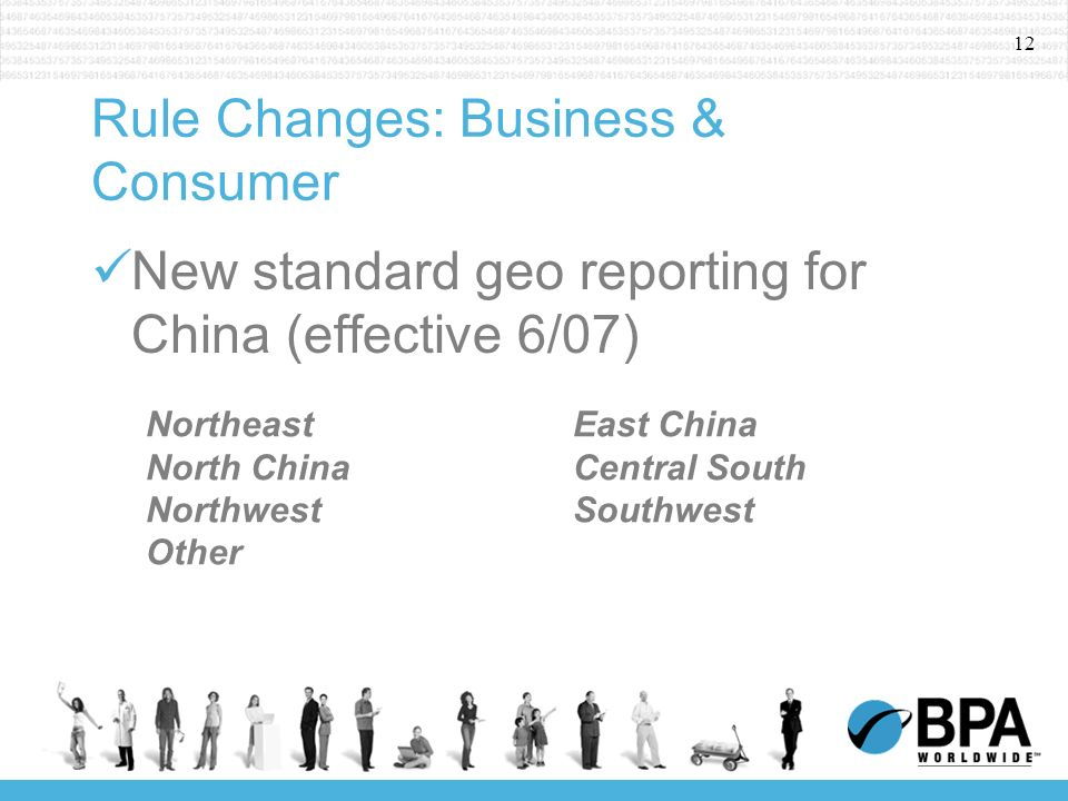 12 Rule Changes: Business & Consumer New standard geo reporting for China (effective 6/07) NortheastEast China North ChinaCentral South NorthwestSouthwest Other