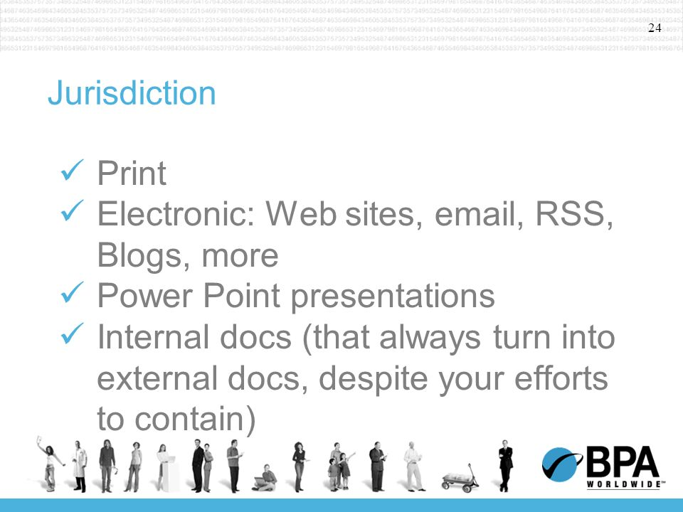 24 Jurisdiction Print Electronic: Web sites, email, RSS, Blogs, more Power Point presentations Internal docs (that always turn into external docs, despite your efforts to contain)