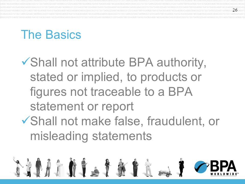 26 The Basics Shall not attribute BPA authority, stated or implied, to products or figures not traceable to a BPA statement or report Shall not make false, fraudulent, or misleading statements