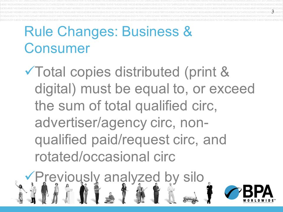 3 Rule Changes: Business & Consumer Total copies distributed (print & digital) must be equal to, or exceed the sum of total qualified circ, advertiser/agency circ, non- qualified paid/request circ, and rotated/occasional circ Previously analyzed by silo