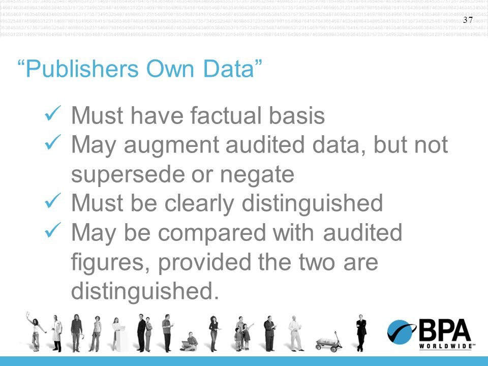 37 Publishers Own Data Must have factual basis May augment audited data, but not supersede or negate Must be clearly distinguished May be compared wit