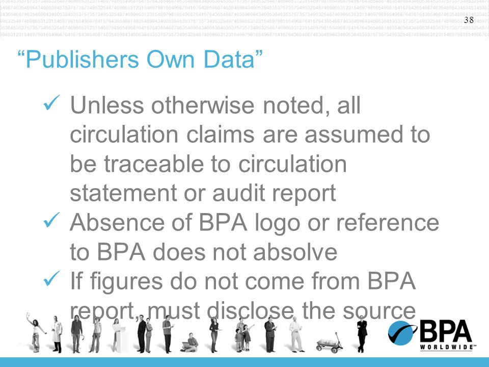 38 Publishers Own Data Unless otherwise noted, all circulation claims are assumed to be traceable to circulation statement or audit report Absence of BPA logo or reference to BPA does not absolve If figures do not come from BPA report, must disclose the source