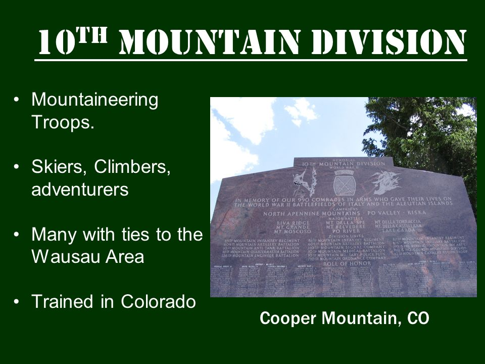10 th Mountain Division Mountaineering Troops. Skiers, Climbers, adventurers Many with ties to the Wausau Area Trained in Colorado Cooper Mountain, CO
