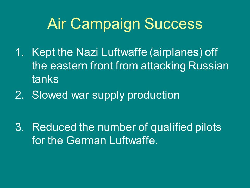 Air Campaign Success 1.Kept the Nazi Luftwaffe (airplanes) off the eastern front from attacking Russian tanks 2.Slowed war supply production 3.Reduced