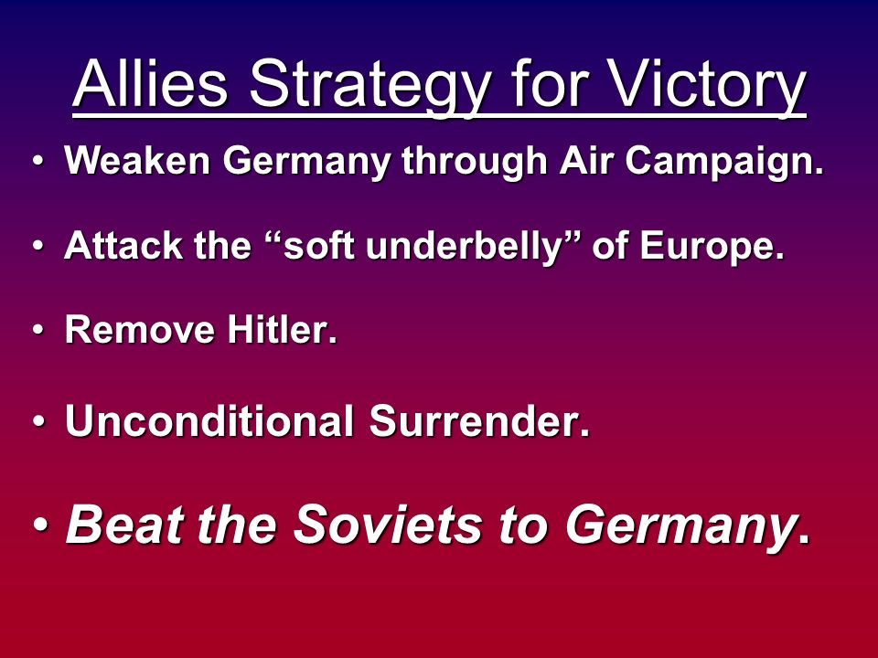 Allies Strategy for Victory Weaken Germany through Air Campaign.Weaken Germany through Air Campaign. Attack the soft underbelly of Europe.Attack the s