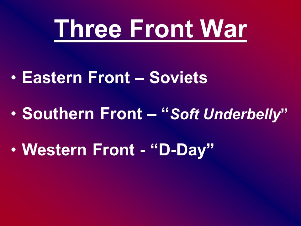 Three Front War Eastern Front – Soviets Southern Front – Soft Underbelly Western Front - D-Day