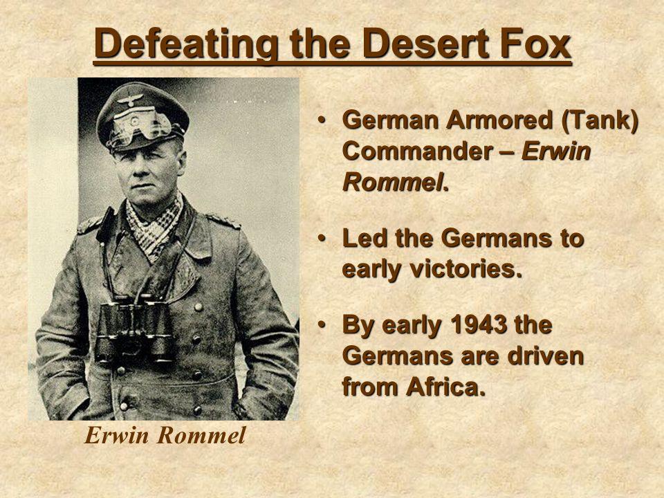 Defeating the Desert Fox German Armored (Tank) Commander – Erwin Rommel.German Armored (Tank) Commander – Erwin Rommel. Led the Germans to early victo