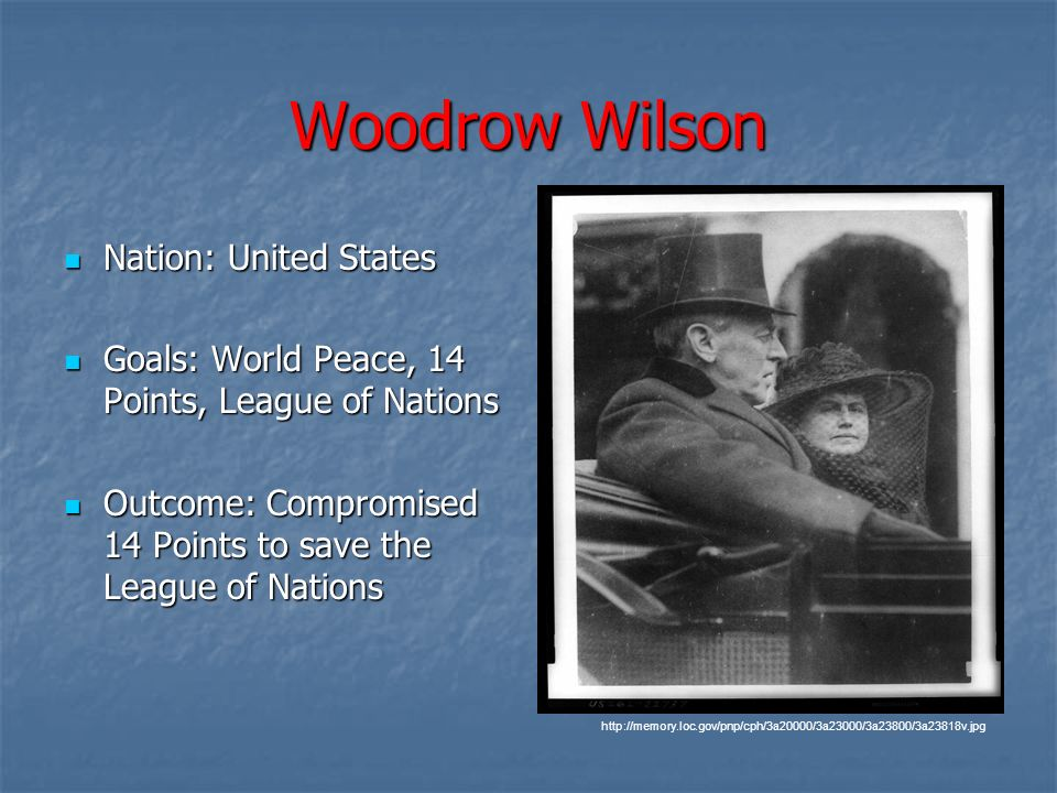 Woodrow Wilson Nation: United States Nation: United States Goals: World Peace, 14 Points, League of Nations Goals: World Peace, 14 Points, League of N