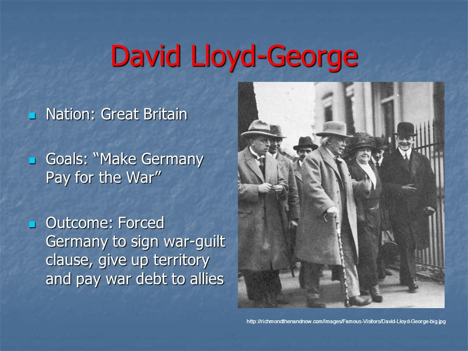 David Lloyd-George Nation: Great Britain Nation: Great Britain Goals: Make Germany Pay for the War Goals: Make Germany Pay for the War Outcome: Forced