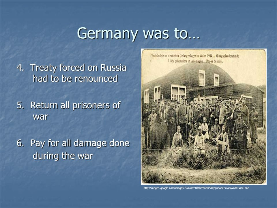 Germany was to… 4. Treaty forced on Russia had to be renounced 5. Return all prisoners of war 6. Pay for all damage done during the war http://images.