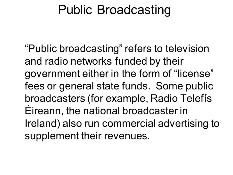 Public Broadcasting Public broadcasting refers to television and radio networks funded by their government either in the form of license fees or gener