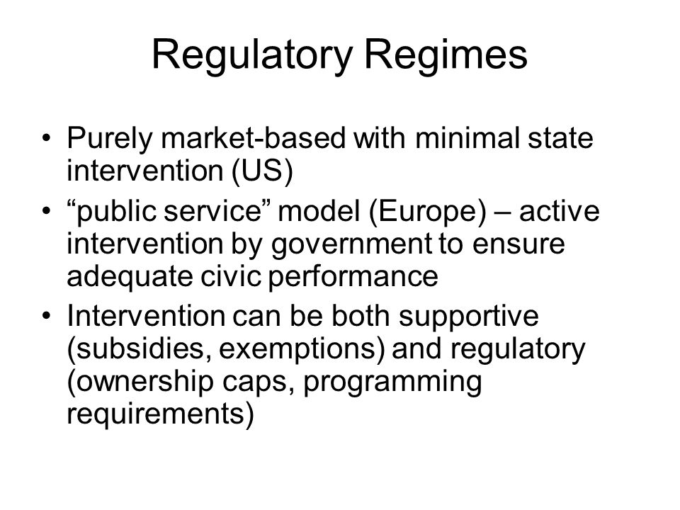 Regulatory Regimes Purely market-based with minimal state intervention (US) public service model (Europe) – active intervention by government to ensure adequate civic performance Intervention can be both supportive (subsidies, exemptions) and regulatory (ownership caps, programming requirements)