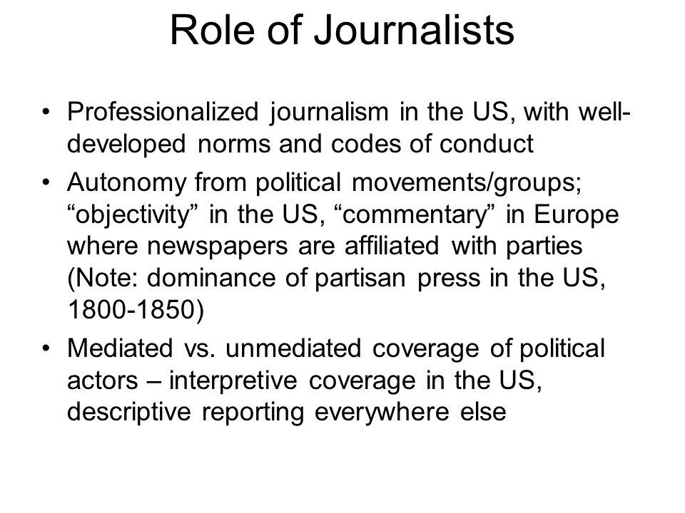 Role of Journalists Professionalized journalism in the US, with well- developed norms and codes of conduct Autonomy from political movements/groups; objectivity in the US, commentary in Europe where newspapers are affiliated with parties (Note: dominance of partisan press in the US, 1800-1850) Mediated vs.