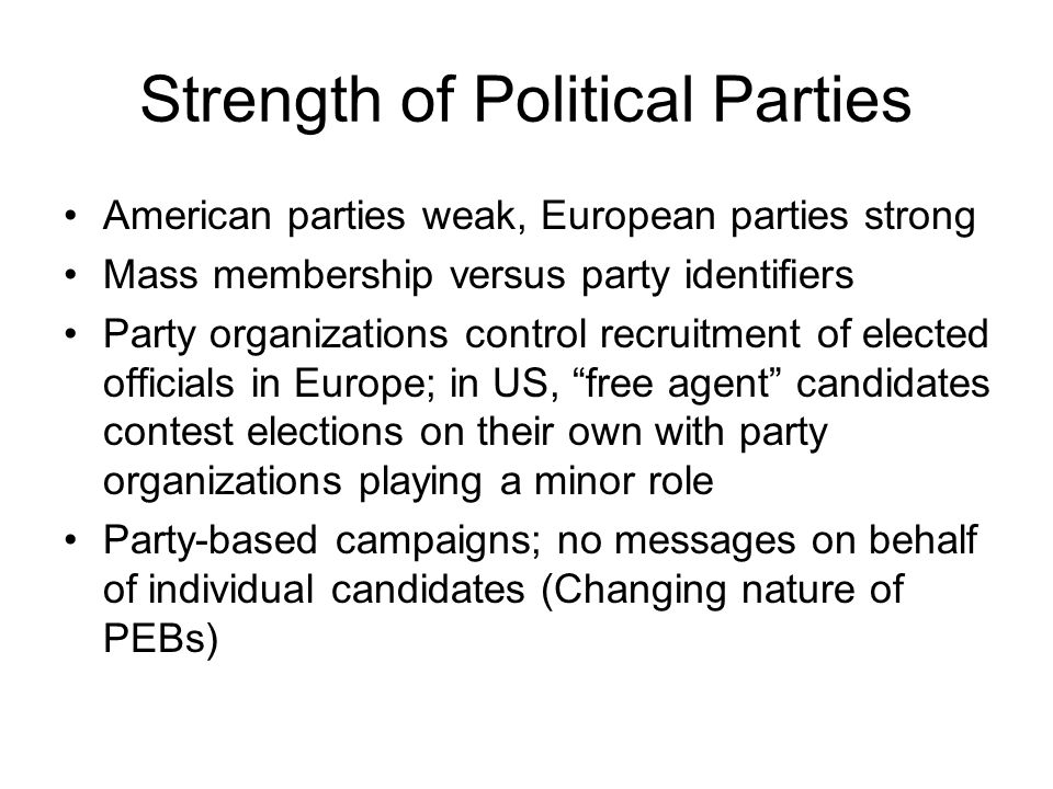 Strength of Political Parties American parties weak, European parties strong Mass membership versus party identifiers Party organizations control recruitment of elected officials in Europe; in US, free agent candidates contest elections on their own with party organizations playing a minor role Party-based campaigns; no messages on behalf of individual candidates (Changing nature of PEBs)