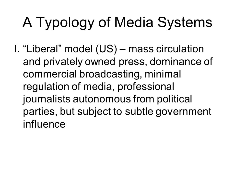 A Typology of Media Systems I.Liberal model (US) – mass circulation and privately owned press, dominance of commercial broadcasting, minimal regulatio