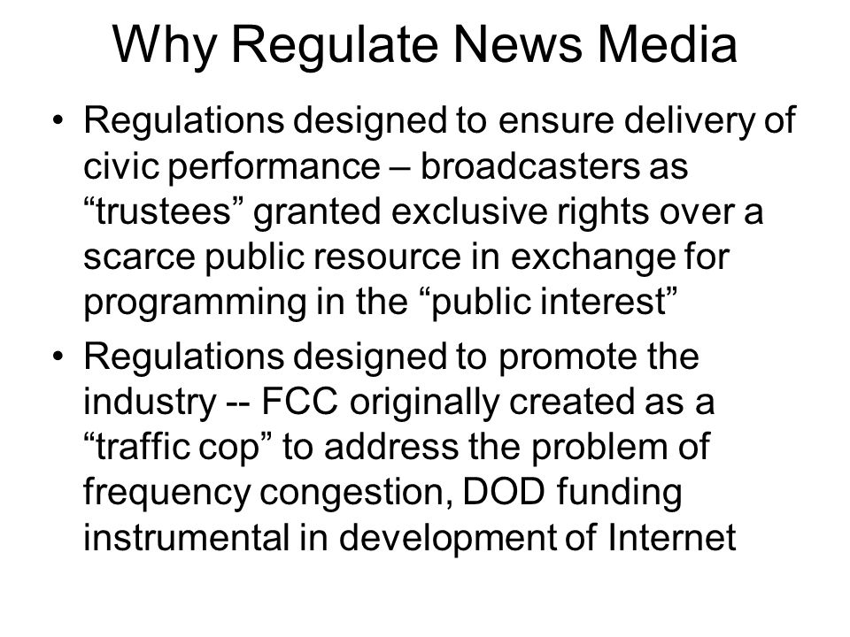 Why Regulate News Media Regulations designed to ensure delivery of civic performance – broadcasters as trustees granted exclusive rights over a scarce public resource in exchange for programming in the public interest Regulations designed to promote the industry -- FCC originally created as a traffic cop to address the problem of frequency congestion, DOD funding instrumental in development of Internet