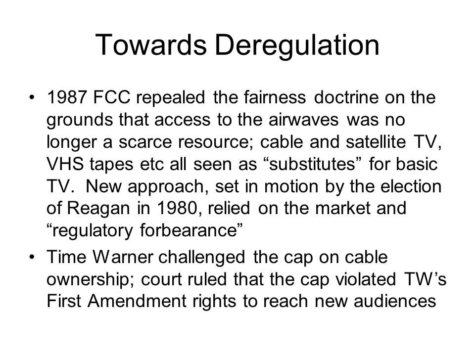 Towards Deregulation 1987 FCC repealed the fairness doctrine on the grounds that access to the airwaves was no longer a scarce resource; cable and sat