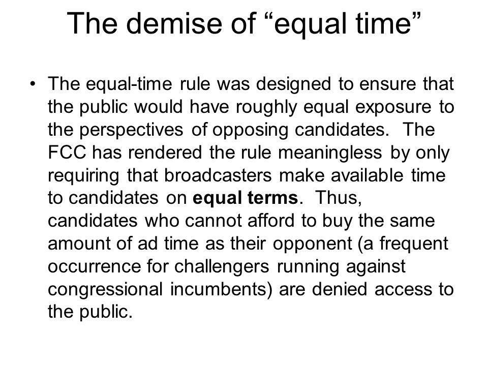 The demise of equal time The equal-time rule was designed to ensure that the public would have roughly equal exposure to the perspectives of opposing candidates.