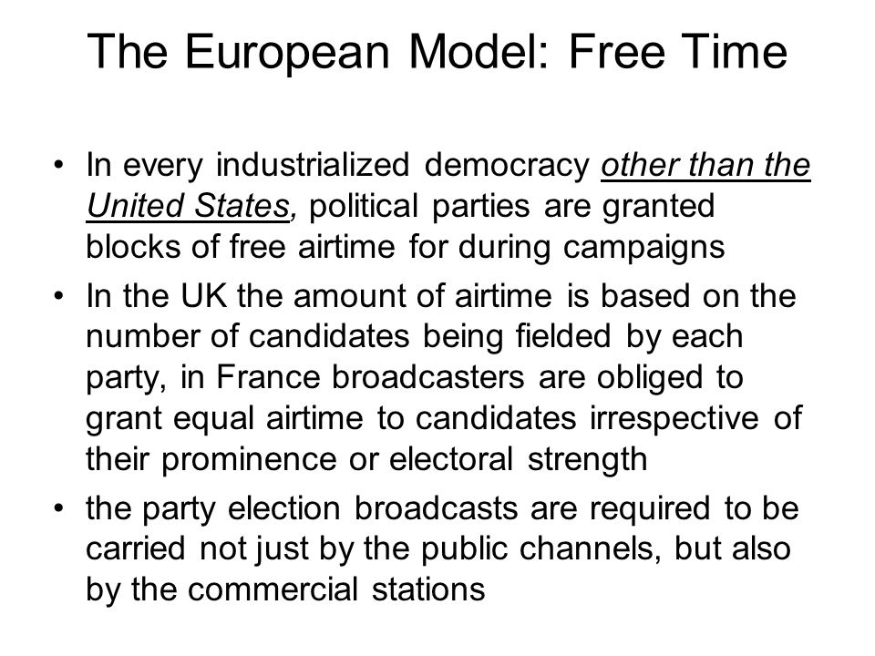 The European Model: Free Time In every industrialized democracy other than the United States, political parties are granted blocks of free airtime for during campaigns In the UK the amount of airtime is based on the number of candidates being fielded by each party, in France broadcasters are obliged to grant equal airtime to candidates irrespective of their prominence or electoral strength the party election broadcasts are required to be carried not just by the public channels, but also by the commercial stations
