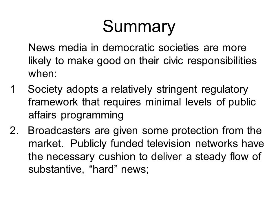 Summary News media in democratic societies are more likely to make good on their civic responsibilities when: 1 Society adopts a relatively stringent regulatory framework that requires minimal levels of public affairs programming 2.